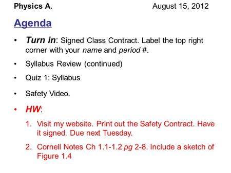 Physics A. August 15, 2012 Agenda Turn in: Signed Class Contract. Label the top right corner with your name and period #. Syllabus Review (continued) Quiz.