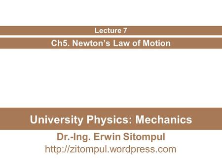 University Physics: Mechanics Ch5. Newton's Law of Motion Lecture 7 Dr.-Ing. Erwin Sitompul