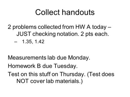 Collect handouts 2 problems collected from HW A today – JUST checking notation. 2 pts each. –1.35, 1.42 Measurements lab due Monday. Homework B due Tuesday.