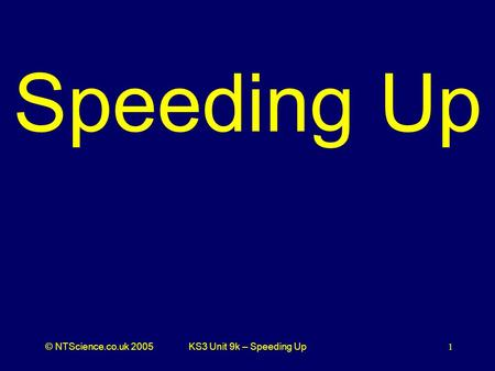 © NTScience.co.uk 2005KS3 Unit 9k – Speeding Up1 Speeding Up.