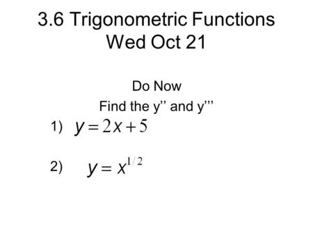 3.6 Trigonometric Functions Wed Oct 21 Do Now Find the y'' and y''' 1) 2)
