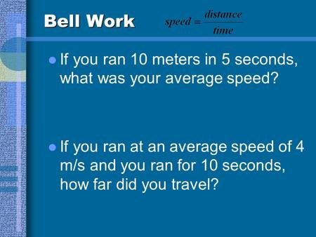 Bell Work If you ran 10 meters in 5 seconds, what was your average speed? If you ran at an average speed of 4 m/s and you ran for 10 seconds, how far.
