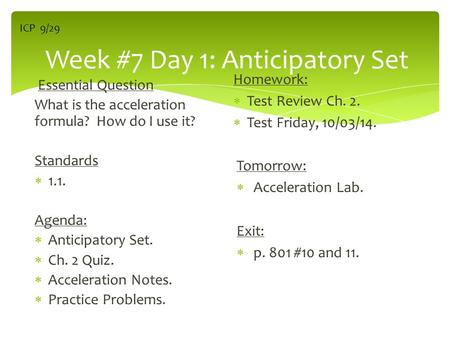 Week #7 Day 1: Anticipatory Set Essential Question What is the acceleration formula? How do I use it? Standards  1.1. Agenda:  Anticipatory Set.  Ch.