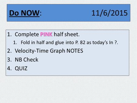 Do NOW: 11/6/2015 PINK 1.Complete PINK half sheet. 1.Fold in half and glue into P. 82 as today's In ?. 2.Velocity-Time Graph NOTES 3.NB Check 4.QUIZ.