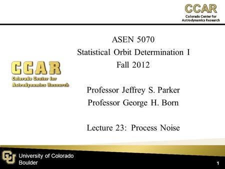 University of Colorado Boulder ASEN 5070 Statistical Orbit Determination I Fall 2012 Professor Jeffrey S. Parker Professor George H. Born Lecture 23: Process.