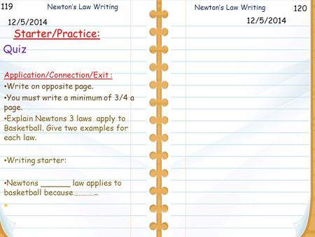 120 Newton's Law Writing 119 12/5/2014 Starter/Practice: 12/5/2014 Newton's Law Writing Application/Connection/Exit : Write on opposite page. You must.