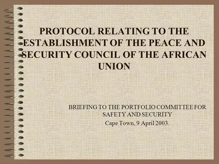 PROTOCOL RELATING TO THE ESTABLISHMENT OF THE PEACE AND SECURITY COUNCIL OF THE AFRICAN UNION BRIEFING TO THE PORTFOLIO COMMITTEE FOR SAFETY AND SECURITY.