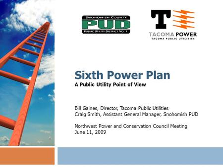 Sixth Power Plan A Public Utility Point of View Bill Gaines, Director, Tacoma Public Utilities Craig Smith, Assistant General Manager, Snohomish PUD Northwest.