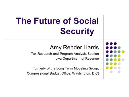 The Future of Social Security Amy Rehder Harris Tax Research and Program Analysis Section Iowa Department of Revenue (formerly of the Long Term Modeling.