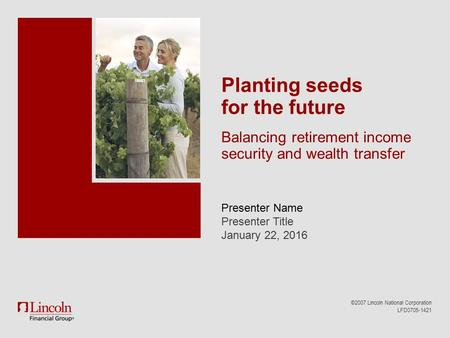 Presenter Name Presenter Title January 22, 2016 ©2007 Lincoln National Corporation LFD0705-1421 Planting seeds for the future Balancing retirement income.