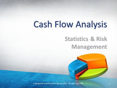 Copyright © Texas Education Agency, 2012. All rights reserved. Cash Flow Analysis Statistics & Risk Management 1.