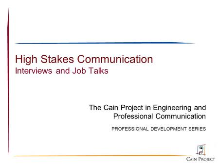 1 High Stakes Communication Interviews and Job Talks The Cain Project in Engineering and Professional Communication PROFESSIONAL DEVELOPMENT SERIES.