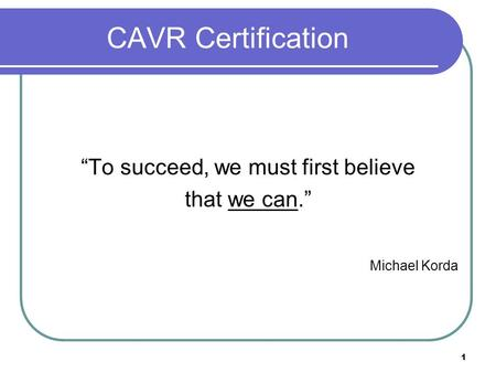 "1 CAVR Certification ""To succeed, we must first believe that we can."" Michael Korda."