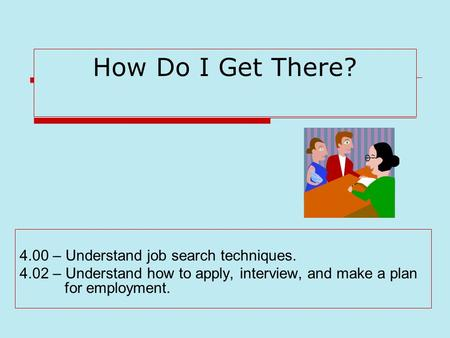 How Do I Get There? 4.00 – Understand job search techniques. 4.02 – Understand how to apply, interview, and make a plan for employment.