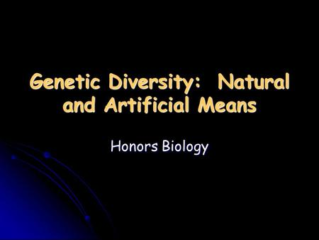 Genetic Diversity: Natural and Artificial Means Honors Biology.