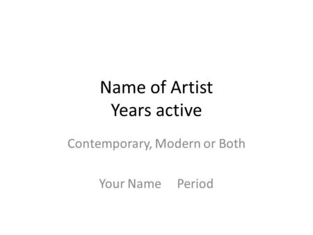 Name of Artist Years active Contemporary, Modern or Both Your Name Period.