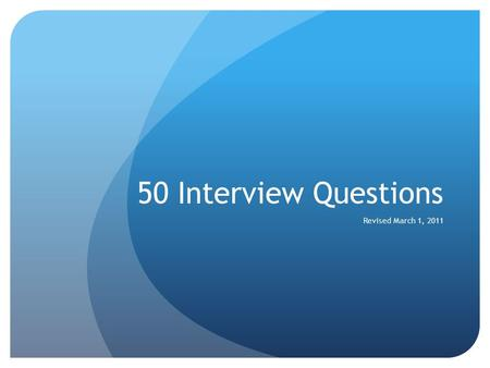 50 Interview Questions Revised March 1, 2011. 1. Tell me about yourself Brief work history Education List 4-5 Characteristics Hobbies.
