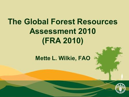 The Global Forest Resources Assessment 2010 (FRA 2010) Mette L. Wilkie, FAO.
