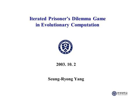 Iterated Prisoner's Dilemma Game in Evolutionary Computation 2003. 10. 2 Seung-Ryong Yang.
