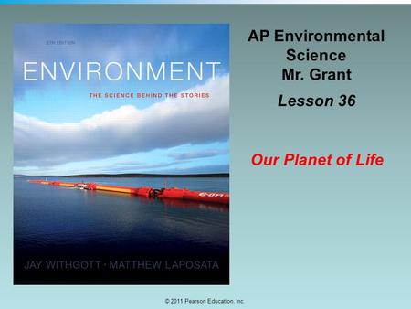 © 2011 Pearson Education, Inc. AP Environmental Science Mr. Grant Lesson 36 Our Planet of Life.