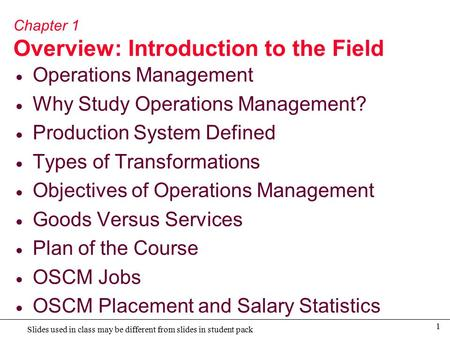 1 Slides used in class may be different from slides in student pack Chapter 1 Overview: Introduction to the Field  Operations Management  Why Study Operations.