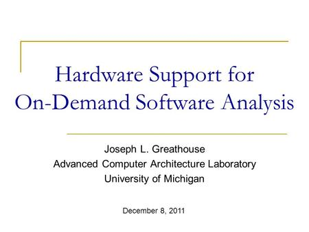 Hardware Support for On-Demand Software Analysis Joseph L. Greathouse Advanced Computer Architecture Laboratory University of Michigan December 8, 2011.