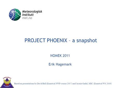 Decision-making aspects in weather forecasting Training towards expertise PROJECT PHOENIX – a snapshot NOMEK 2011 Erik Hagemark Based on presentations.