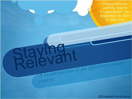 Staying Relevant A examination of an effective online course. Staying Relevant Learning Team A E-Learning/AET 541 September 29, 2014 Dr. Mary Poe (Elizabeth.