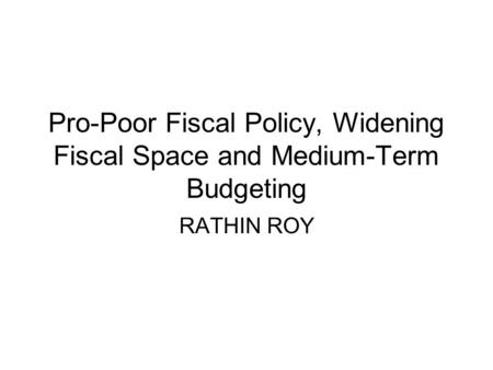 Pro-Poor Fiscal Policy, Widening Fiscal Space and Medium-Term Budgeting RATHIN ROY.