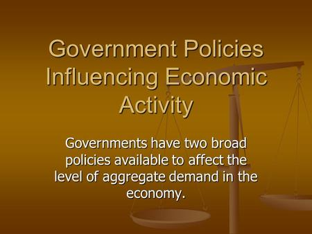 Government Policies Influencing Economic Activity Governments have two broad policies available to affect the level of aggregate demand in the economy.