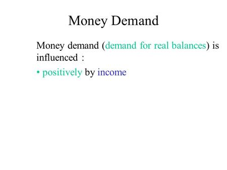 Money Demand Money demand (demand for real balances) is influenced : positively by income.
