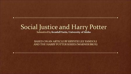 Social Justice and Harry Potter Submitted by Kendall Varin, University of Idaho BASED ON AN ARTICLE BY KRYSTIE LEE YANDOLI AND THE HARRY POTTER SERIES.
