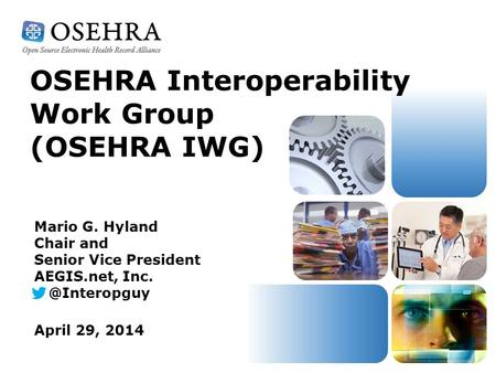 OSEHRA Interoperability Work Group (OSEHRA IWG) April 29, 2014 Mario G. Hyland Chair and Senior Vice President AEGIS.net,