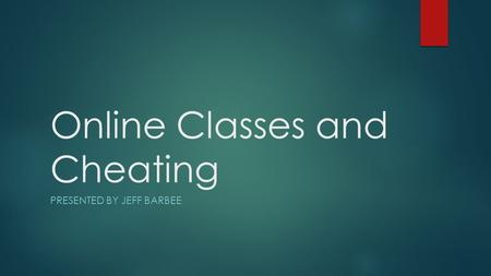 Online Classes and Cheating PRESENTED BY JEFF BARBEE.