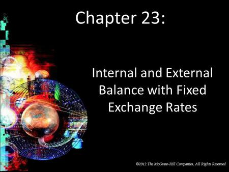 McGraw-Hill/Irwin © 2012 The McGraw-Hill Companies, All Rights Reserved Chapter 23: Internal and External Balance with Fixed Exchange Rates.