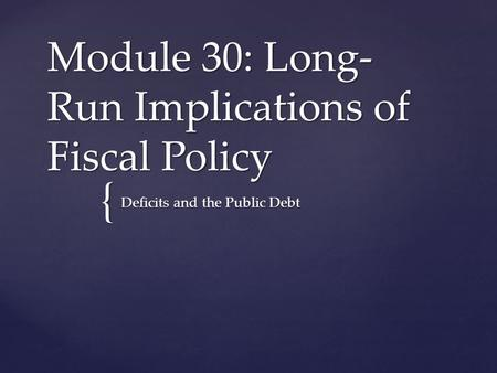 { Module 30: Long- Run Implications of Fiscal Policy Deficits and the Public Debt.