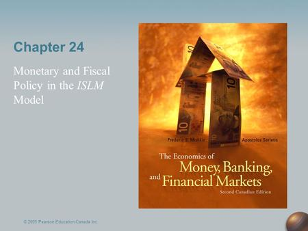 Chapter 24 Monetary and Fiscal Policy in the ISLM Model © 2005 Pearson Education Canada Inc.