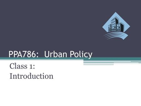 PPA786: Urban Policy Class 1: Introduction. Urban Policy: Introduction Class Outline ▫Review Course Requirements and Readings ▫Introduce Census Urban.