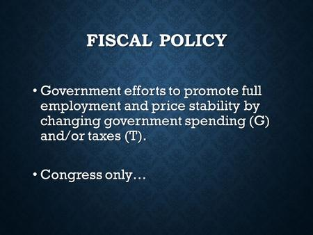 FISCAL POLICY Government efforts to promote full employment and price stability by changing government spending (G) and/or taxes (T). Government efforts.