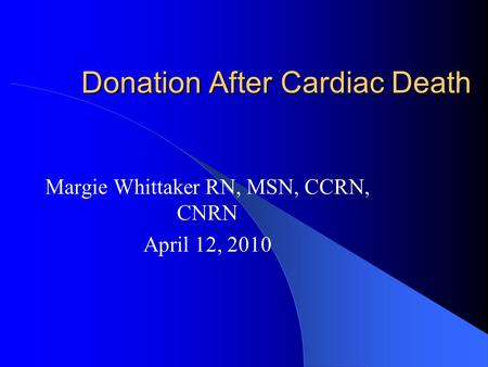 Donation After Cardiac Death Margie Whittaker RN, MSN, CCRN, CNRN April 12, 2010.