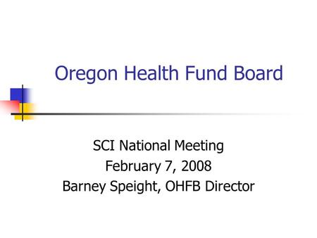 Oregon Health Fund Board SCI National Meeting February 7, 2008 Barney Speight, OHFB Director.