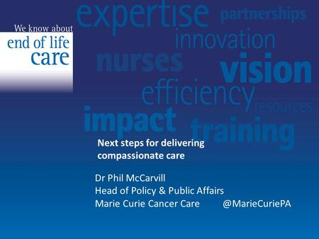 Next steps for delivering compassionate care Dr Phil McCarvill Head of Policy & Public Affairs Marie Curie Cancer