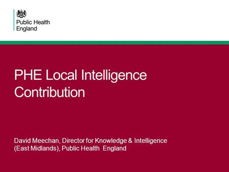 PHE Local Intelligence Contribution David Meechan, Director for Knowledge & Intelligence (East Midlands), Public Health England.