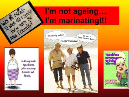 "I'm not ageing… I'm marinating!!!. ""we start dying the day we are born"" The aging process is synonymous with failing health. It is of prime importance."