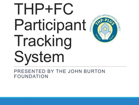 THP+FC Participant Tracking System PRESENTED BY THE JOHN BURTON FOUNDATION.