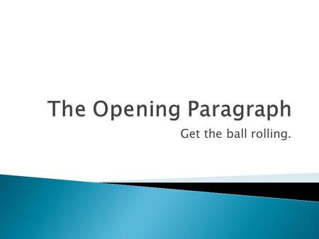 Get the ball rolling..  Introduction The Introduction consists of an opening line. This opening line can be a generalization about life that pertains.