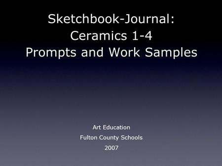 Sketchbook-Journal: Ceramics 1-4 Prompts and Work Samples Art Education Fulton County Schools 2007.