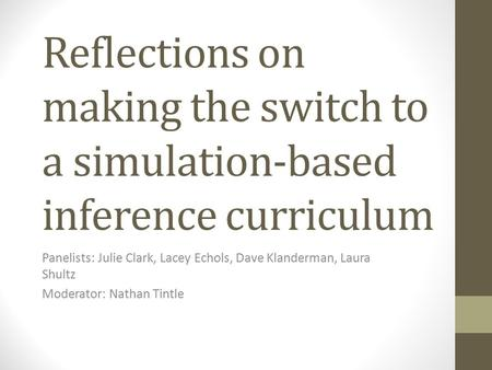 Reflections on making the switch to a simulation-based inference curriculum Panelists: Julie Clark, Lacey Echols, Dave Klanderman, Laura Shultz Moderator: