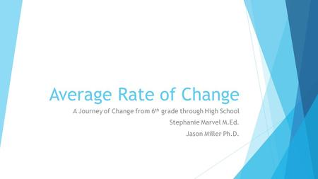 Average Rate of Change A Journey of Change from 6 th grade through High School Stephanie Marvel M.Ed. Jason Miller Ph.D.