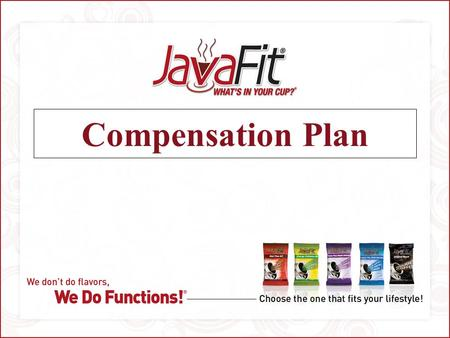 Compensation Plan. JavaFit Compensation Plan 1. Enable Affiliates To Earn Money Very Quickly 2. Commissions Are Paid Weekly 3. Greater Income Potential.